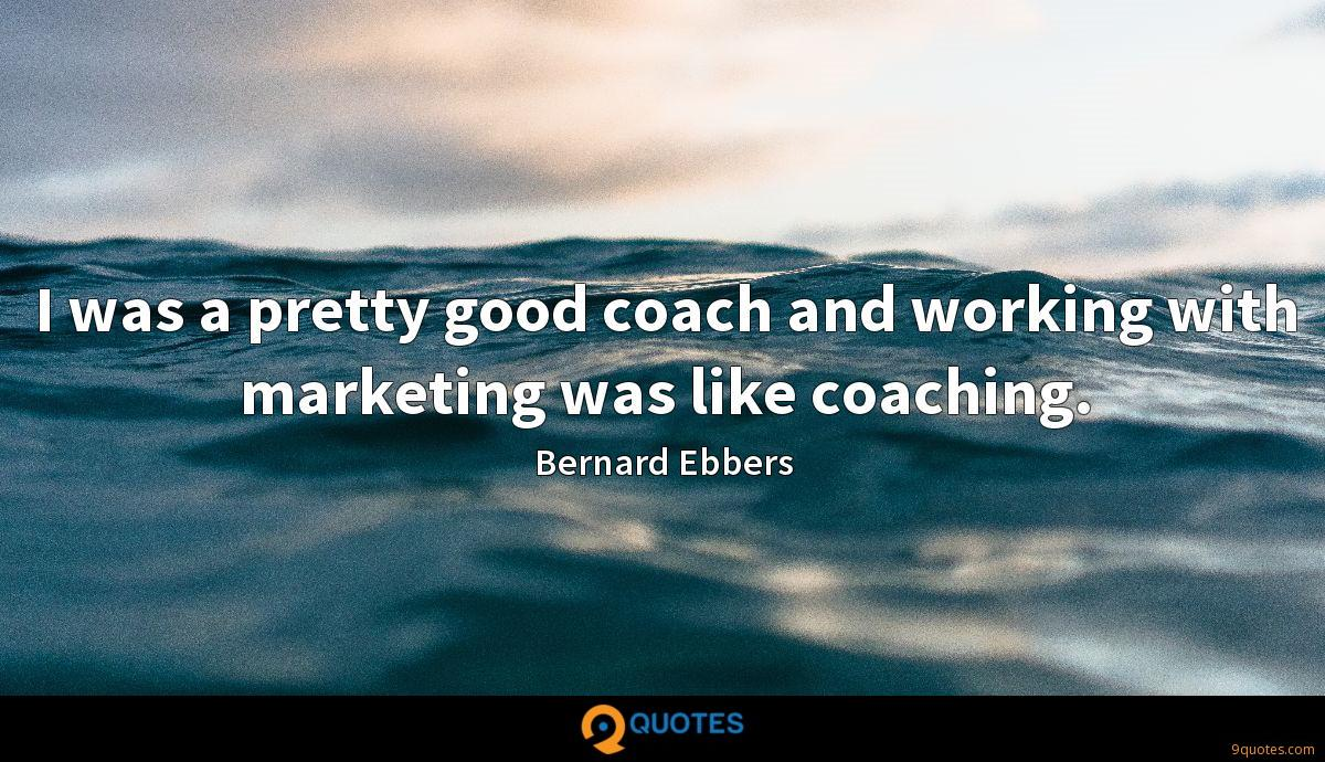 I was a pretty good coach and working with marketing was like coaching.