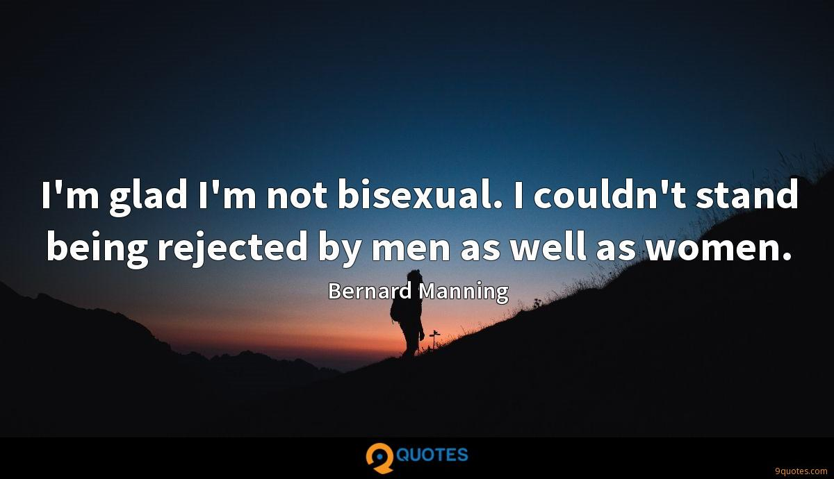 I'm glad I'm not bisexual. I couldn't stand being rejected by men as well as women.