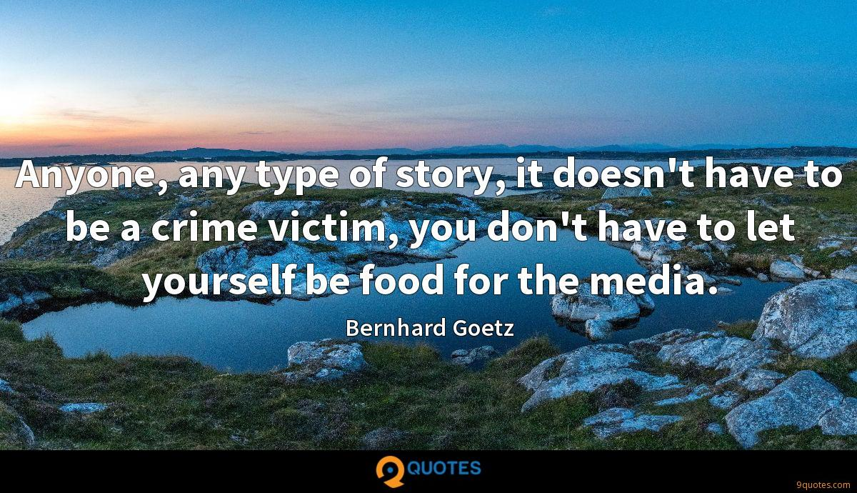 Anyone, any type of story, it doesn't have to be a crime victim, you don't have to let yourself be food for the media.