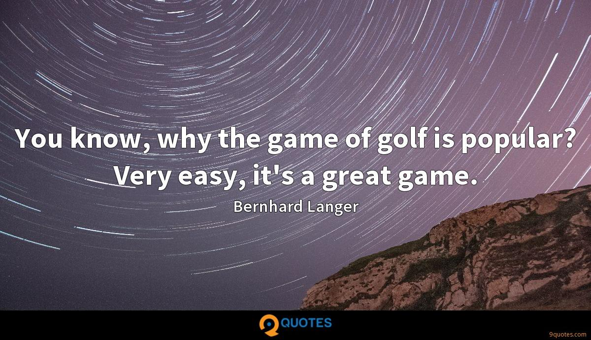 You know, why the game of golf is popular? Very easy, it's a great game.