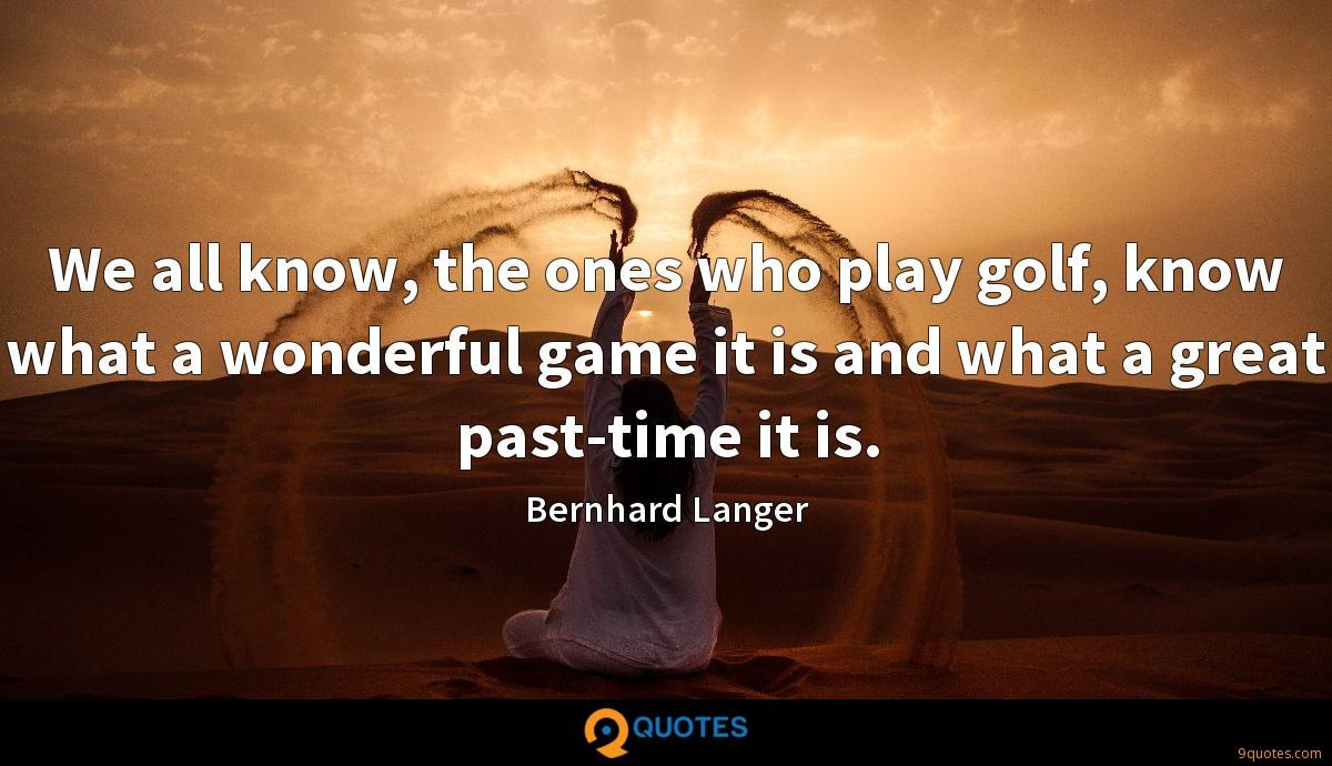 We all know, the ones who play golf, know what a wonderful game it is and what a great past-time it is.