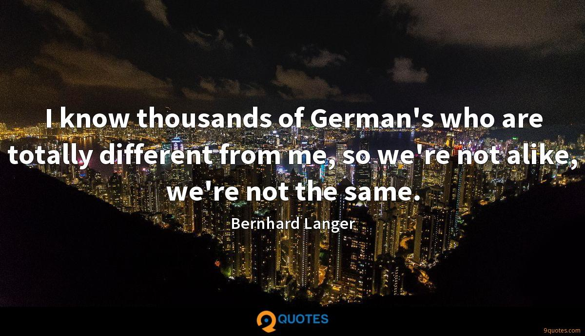 I know thousands of German's who are totally different from me, so we're not alike, we're not the same.