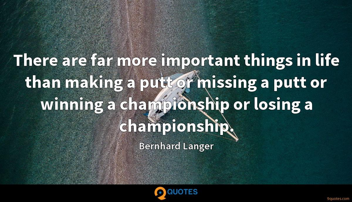 There are far more important things in life than making a putt or missing a putt or winning a championship or losing a championship.