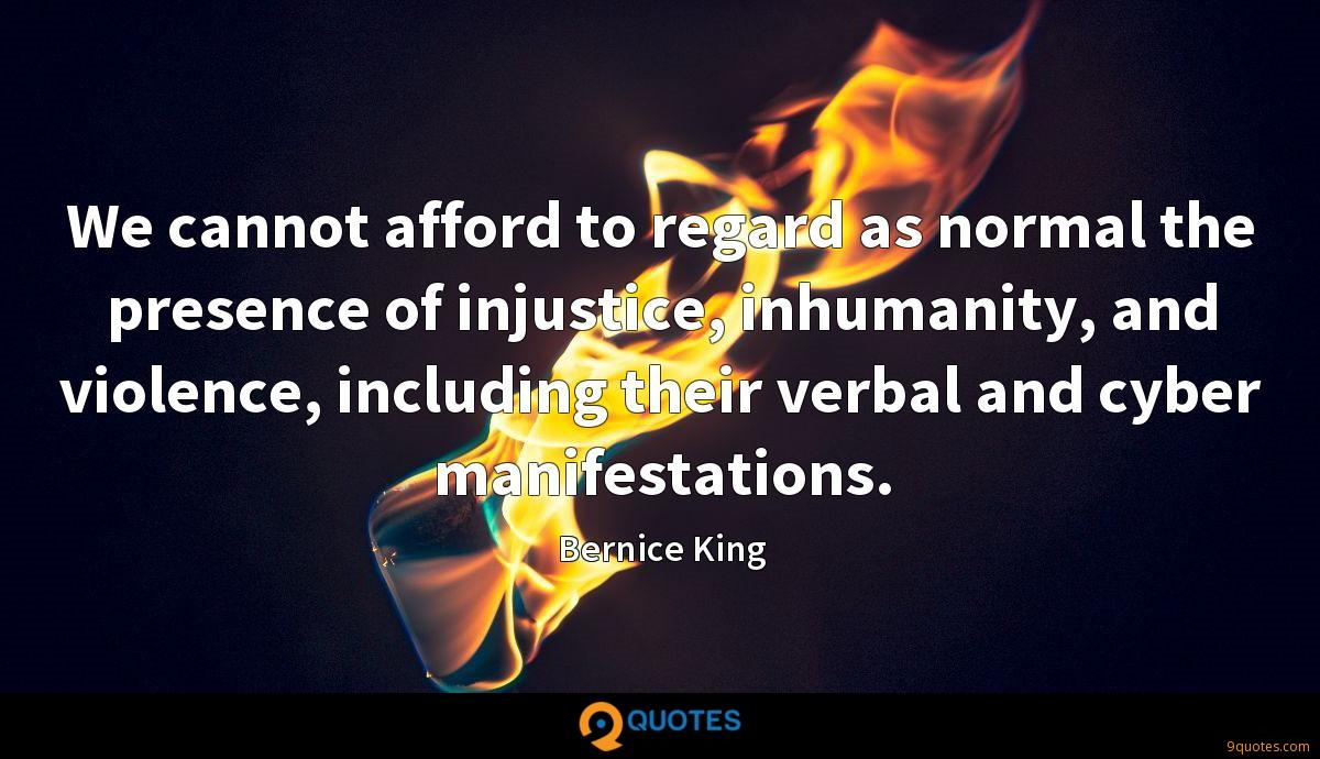 We cannot afford to regard as normal the presence of injustice, inhumanity, and violence, including their verbal and cyber manifestations.