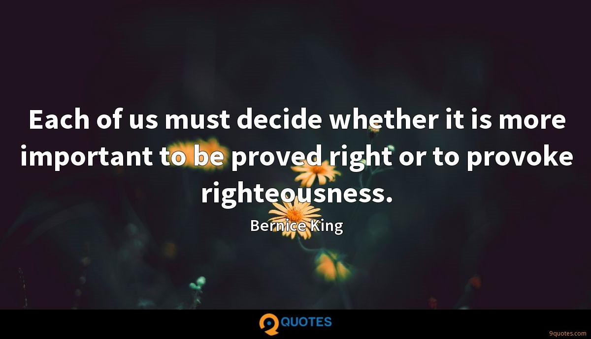 Each of us must decide whether it is more important to be proved right or to provoke righteousness.