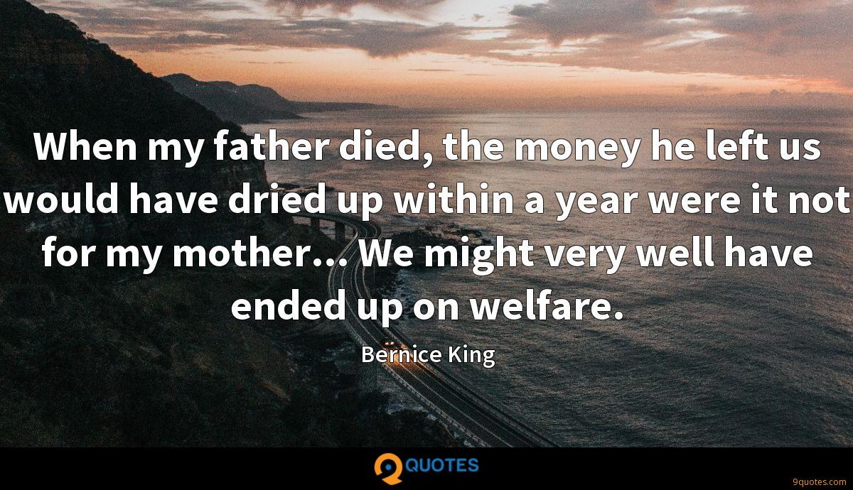 When my father died, the money he left us would have dried up within a year were it not for my mother... We might very well have ended up on welfare.