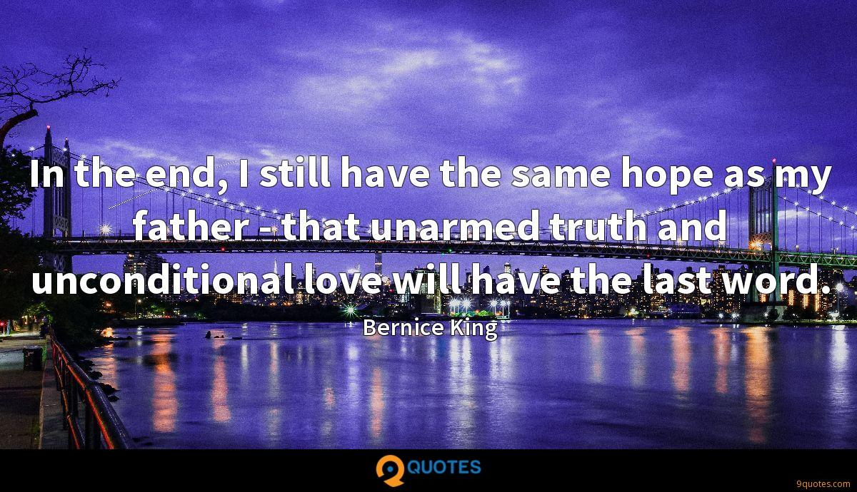 In the end, I still have the same hope as my father - that unarmed truth and unconditional love will have the last word.
