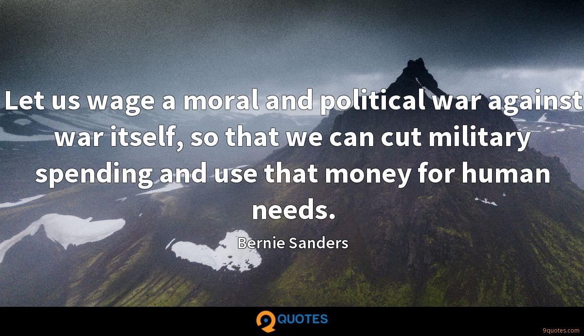 Let us wage a moral and political war against war itself, so that we can cut military spending and use that money for human needs.