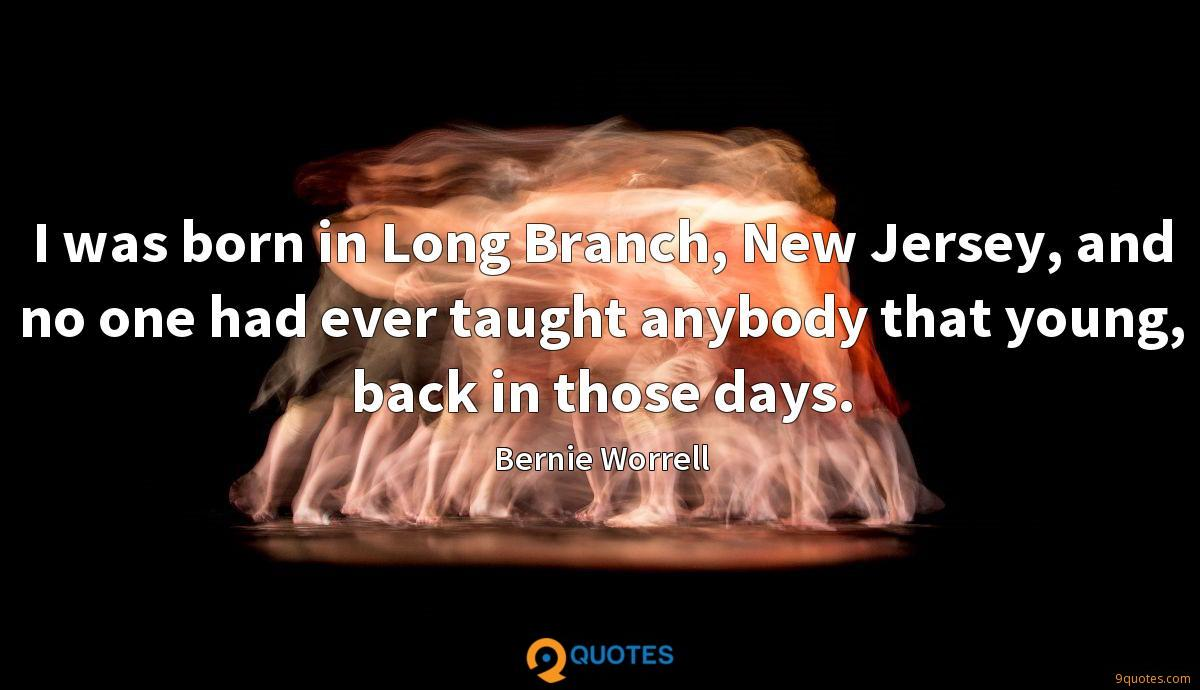 I was born in Long Branch, New Jersey, and no one had ever taught anybody that young, back in those days.