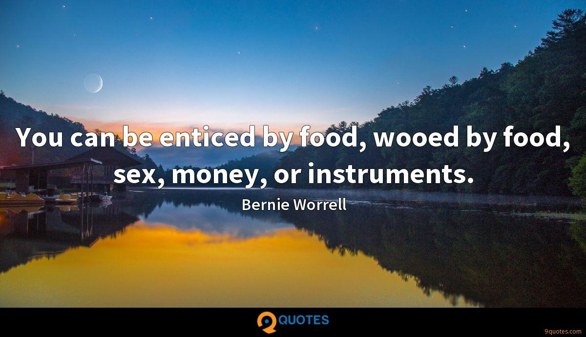 You can be enticed by food, wooed by food, sex, money, or instruments.