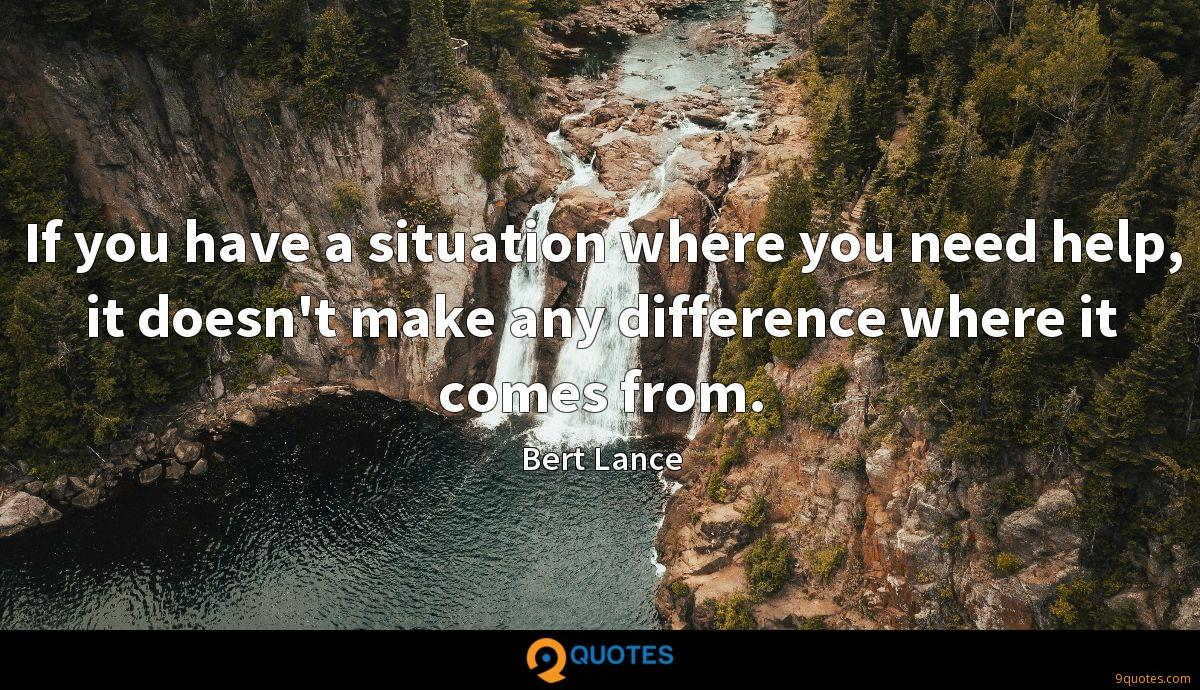 If you have a situation where you need help, it doesn't make any difference where it comes from.