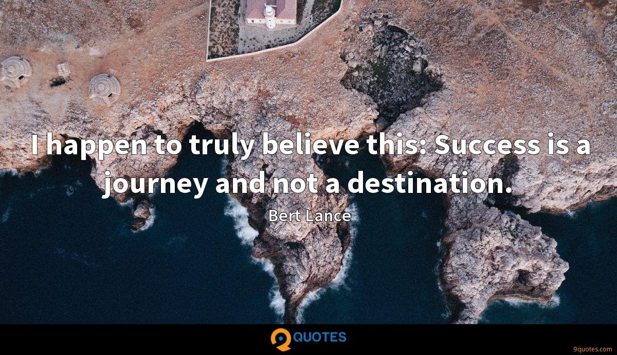 I happen to truly believe this: Success is a journey and not a destination.