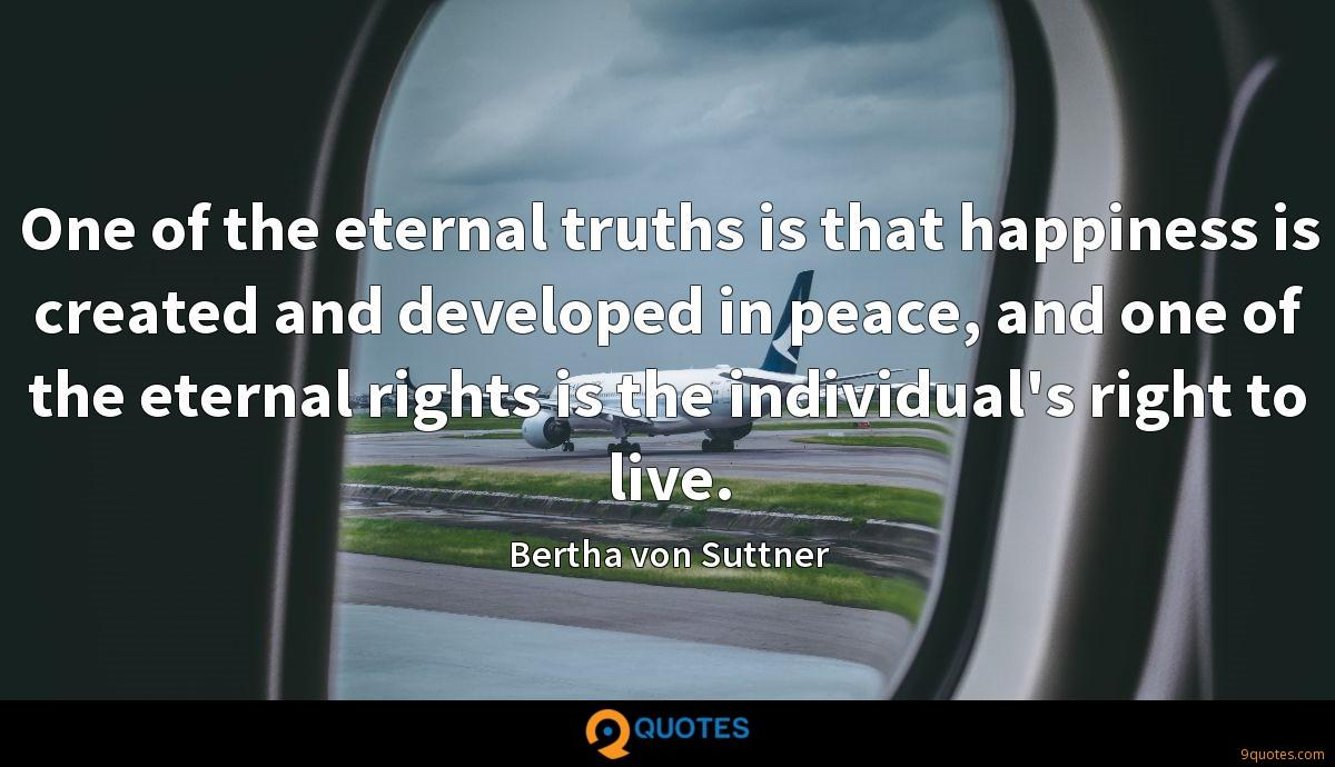 One of the eternal truths is that happiness is created and developed in peace, and one of the eternal rights is the individual's right to live.