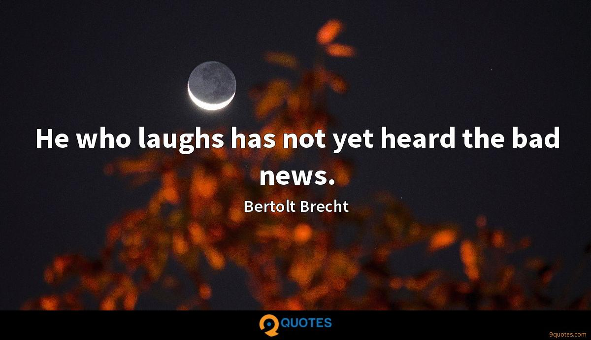 He who laughs has not yet heard the bad news.