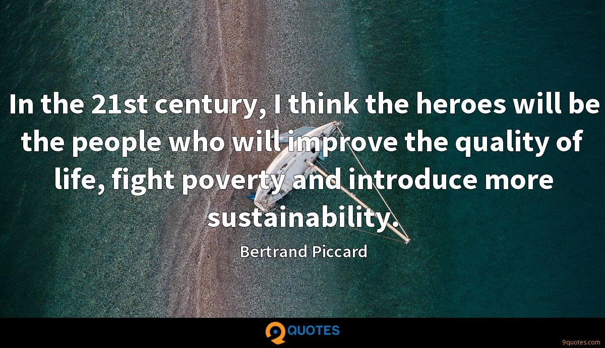 In the 21st century, I think the heroes will be the people who will improve the quality of life, fight poverty and introduce more sustainability.