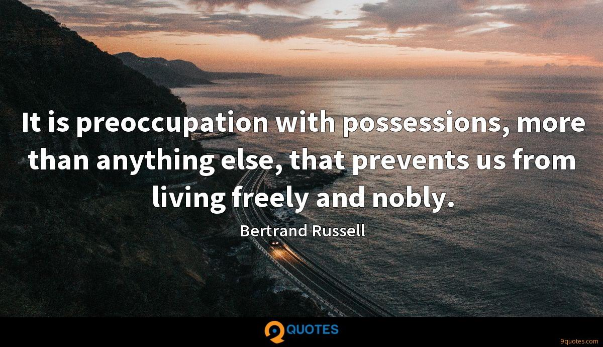 It is preoccupation with possessions, more than anything else, that prevents us from living freely and nobly.