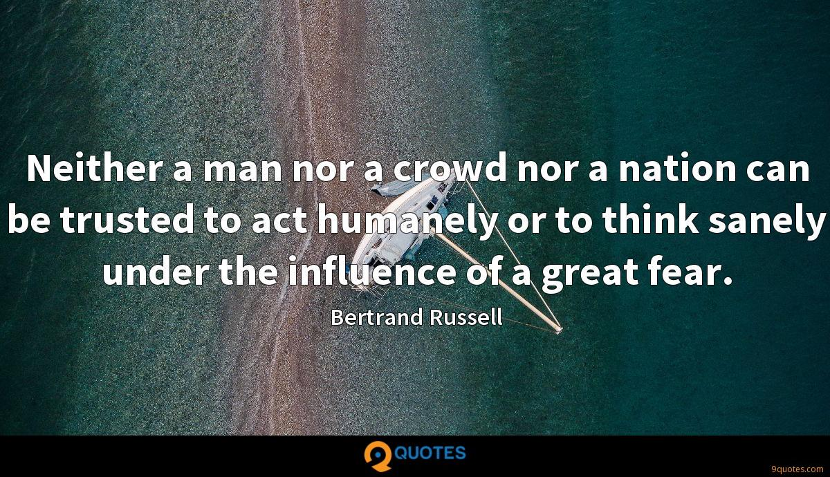Neither a man nor a crowd nor a nation can be trusted to act humanely or to think sanely under the influence of a great fear.