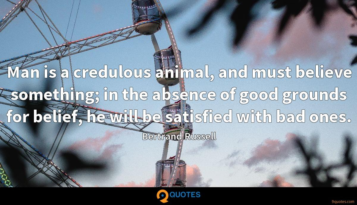 Man is a credulous animal, and must believe something; in the absence of good grounds for belief, he will be satisfied with bad ones.