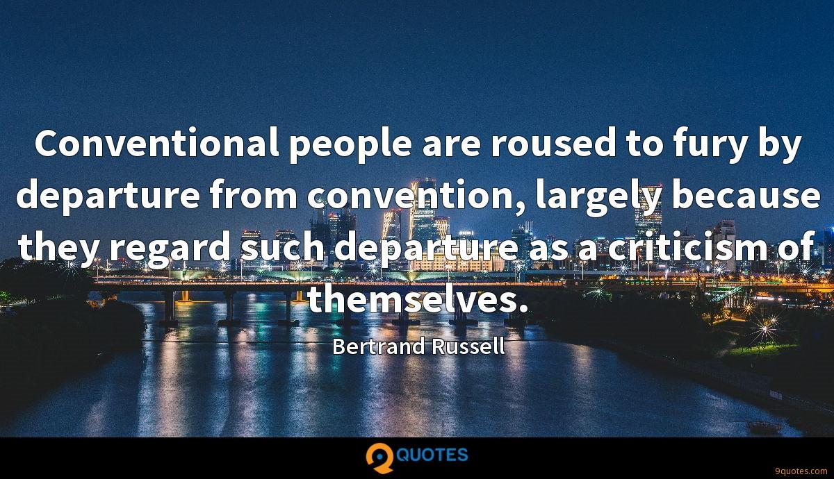 Conventional people are roused to fury by departure from convention, largely because they regard such departure as a criticism of themselves.