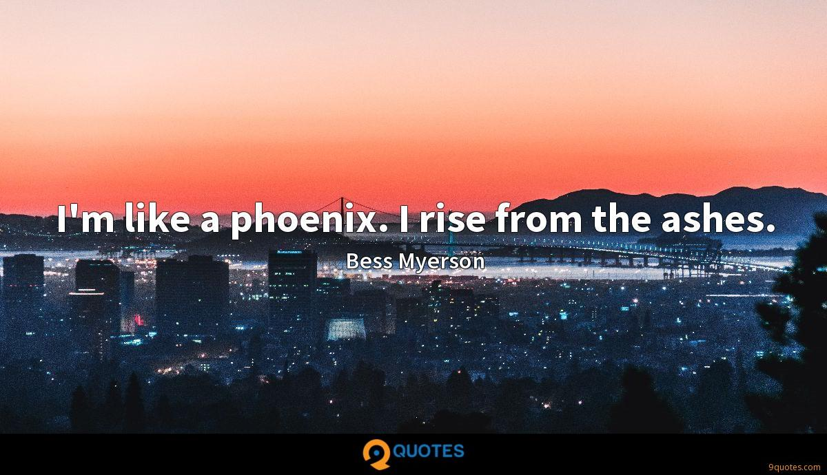 I'm like a phoenix. I rise from the ashes.