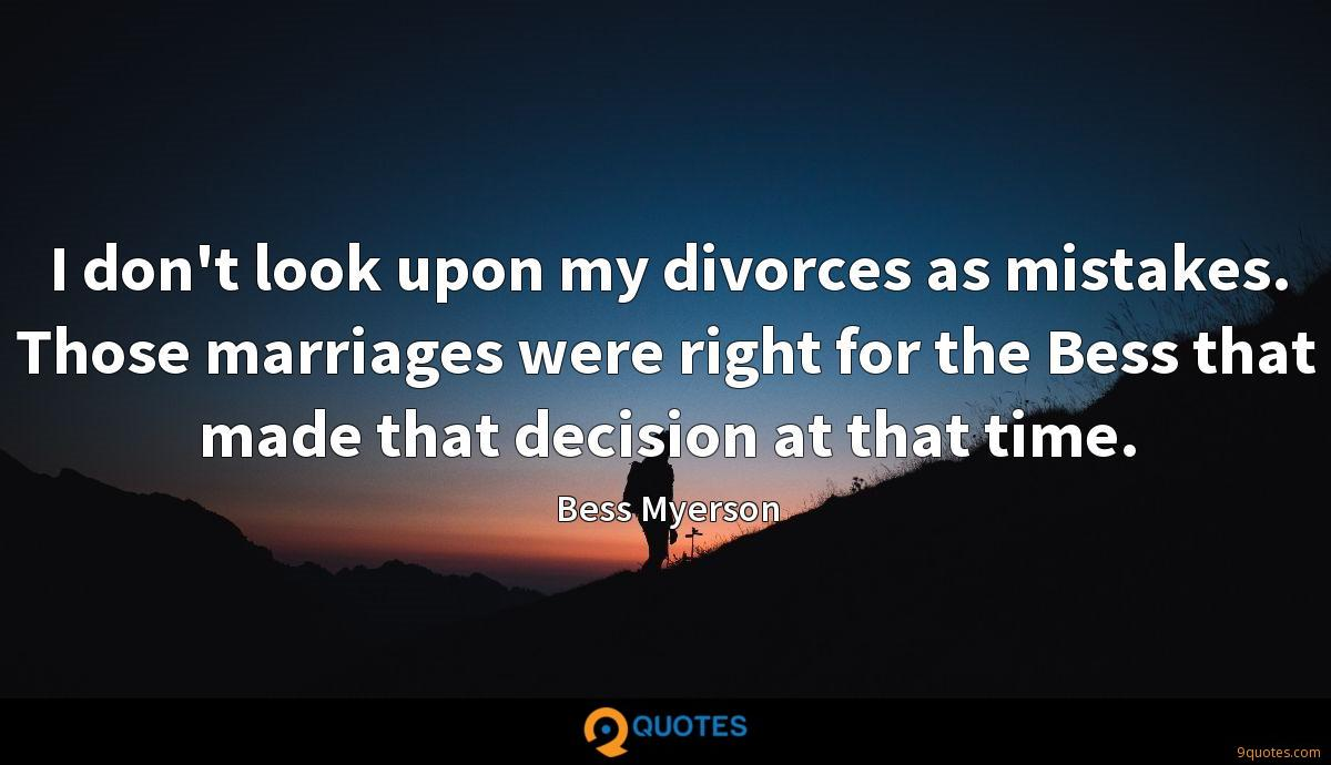I don't look upon my divorces as mistakes. Those marriages were right for the Bess that made that decision at that time.