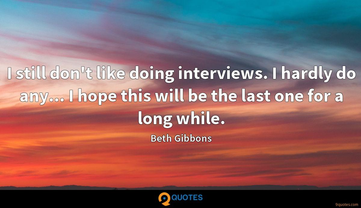 I still don't like doing interviews. I hardly do any... I hope this will be the last one for a long while.