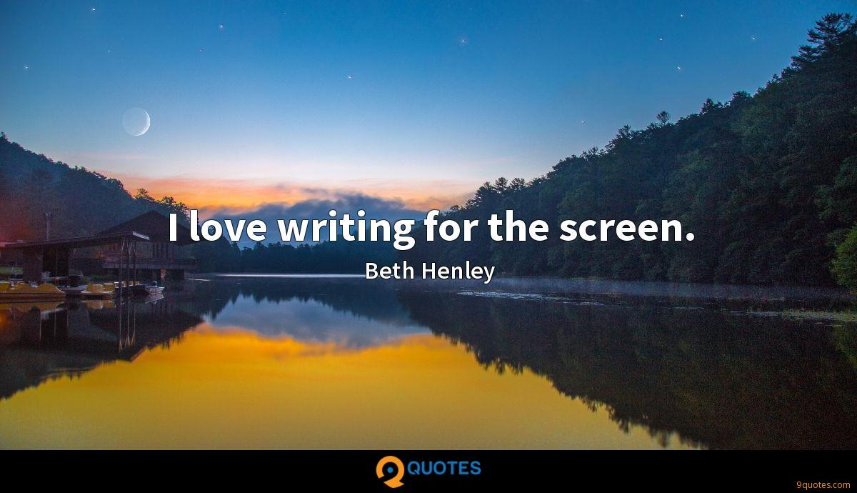 I love writing for the screen.