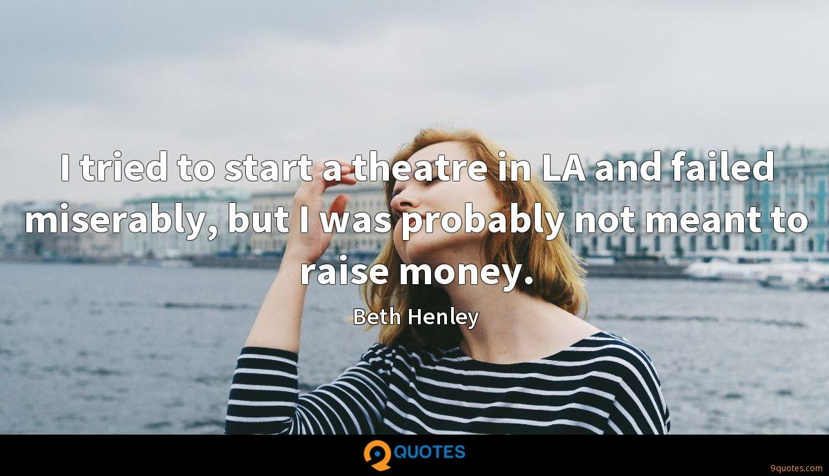 I tried to start a theatre in LA and failed miserably, but I was probably not meant to raise money.