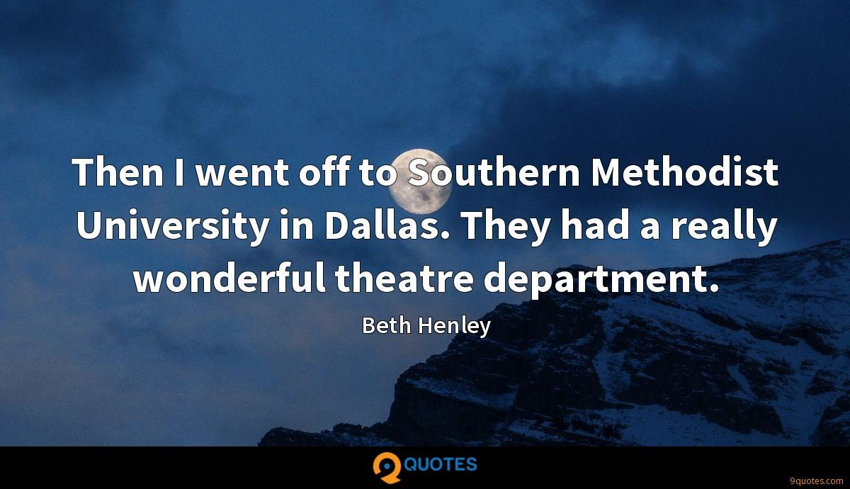 Then I went off to Southern Methodist University in Dallas. They had a really wonderful theatre department.