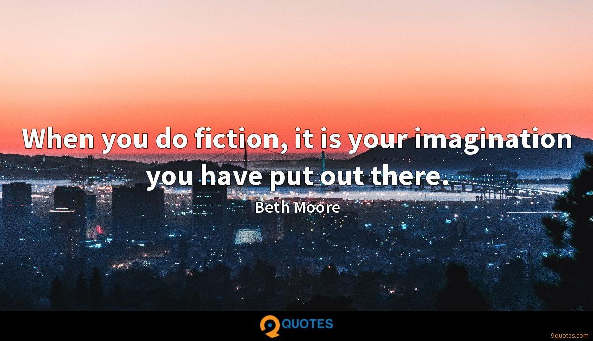 When you do fiction, it is your imagination you have put out there.