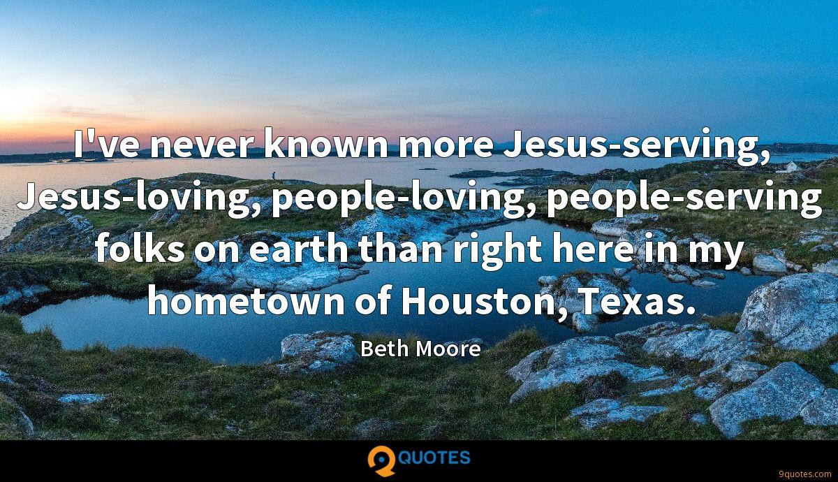 I've never known more Jesus-serving, Jesus-loving, people-loving, people-serving folks on earth than right here in my hometown of Houston, Texas.