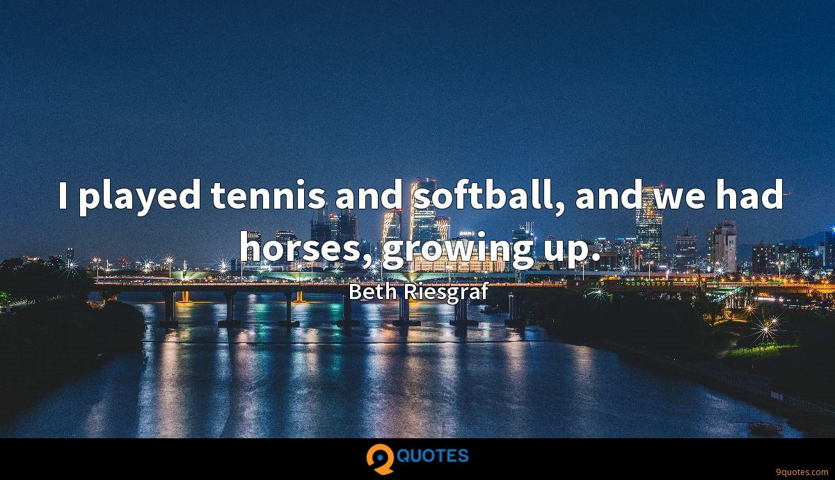 I played tennis and softball, and we had horses, growing up.