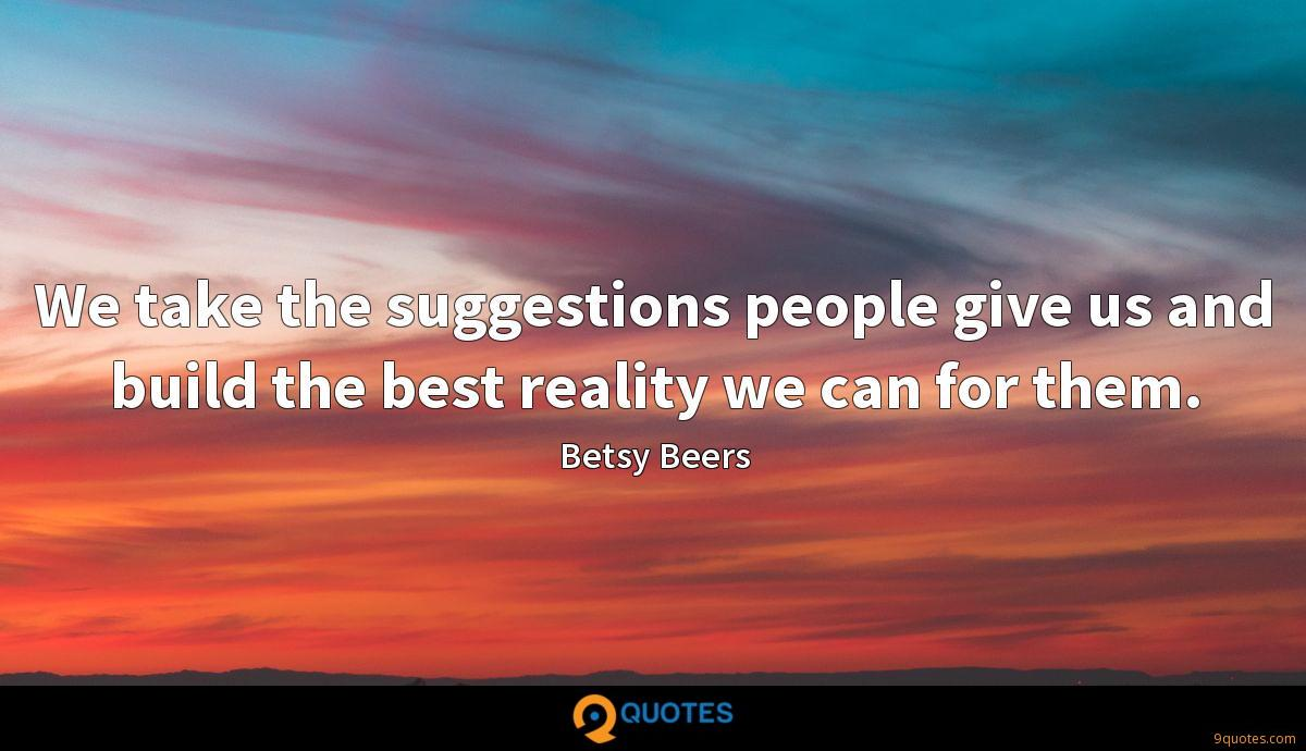 We take the suggestions people give us and build the best reality we can for them.