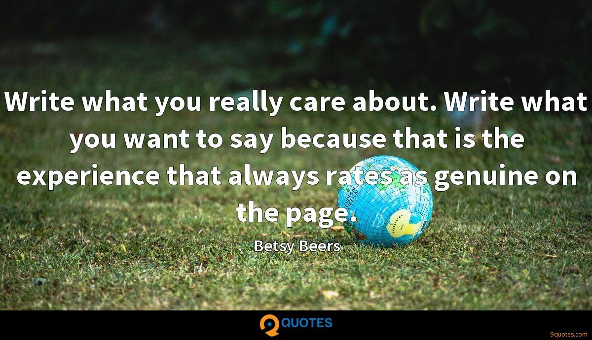 Write what you really care about. Write what you want to say because that is the experience that always rates as genuine on the page.