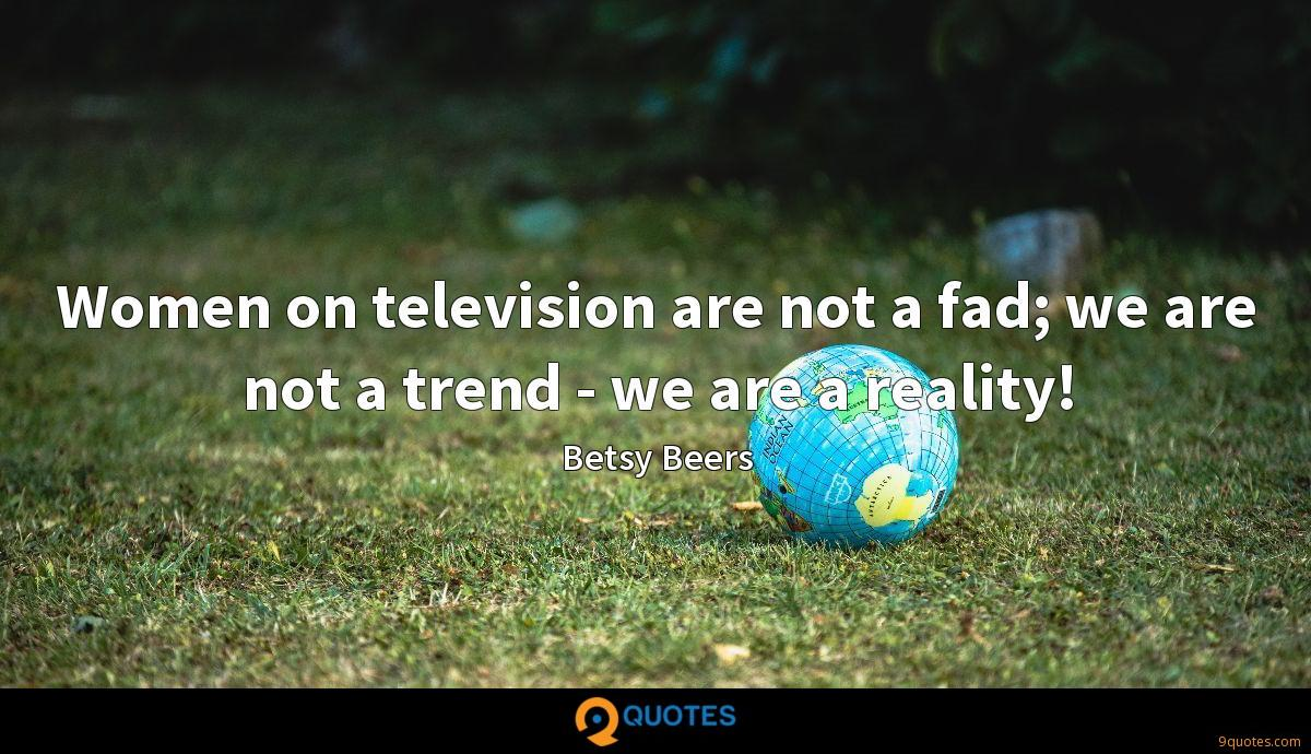 Women on television are not a fad; we are not a trend - we are a reality!