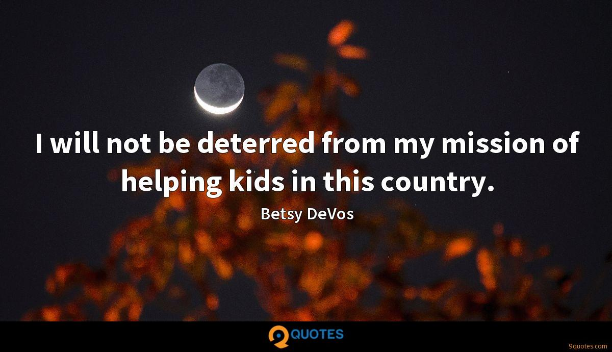 I will not be deterred from my mission of helping kids in this country.