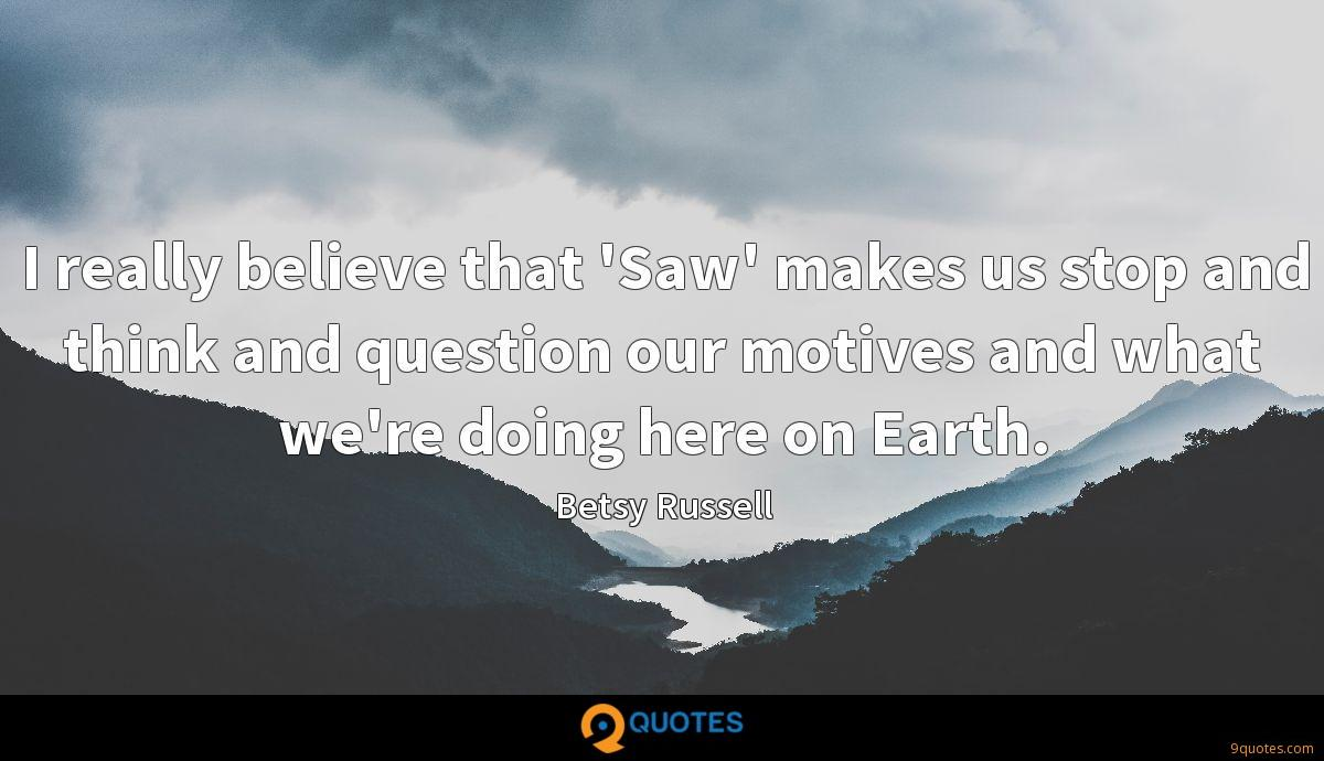 I really believe that 'Saw' makes us stop and think and question our motives and what we're doing here on Earth.