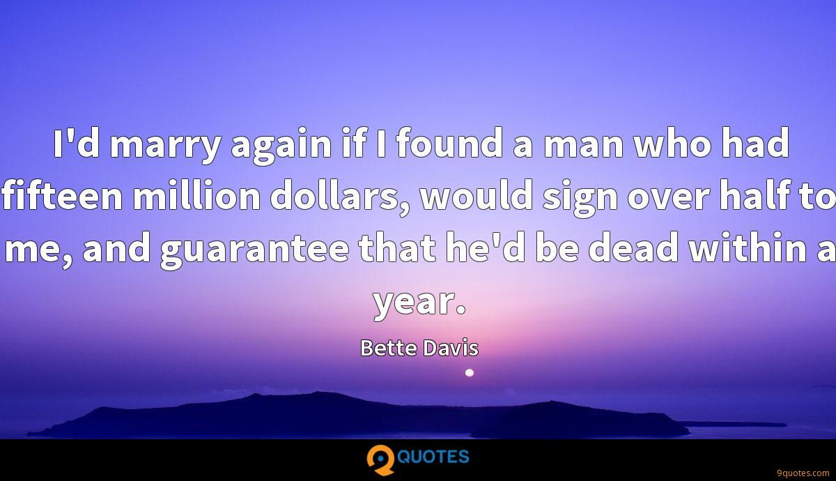 I'd marry again if I found a man who had fifteen million dollars, would sign over half to me, and guarantee that he'd be dead within a year.