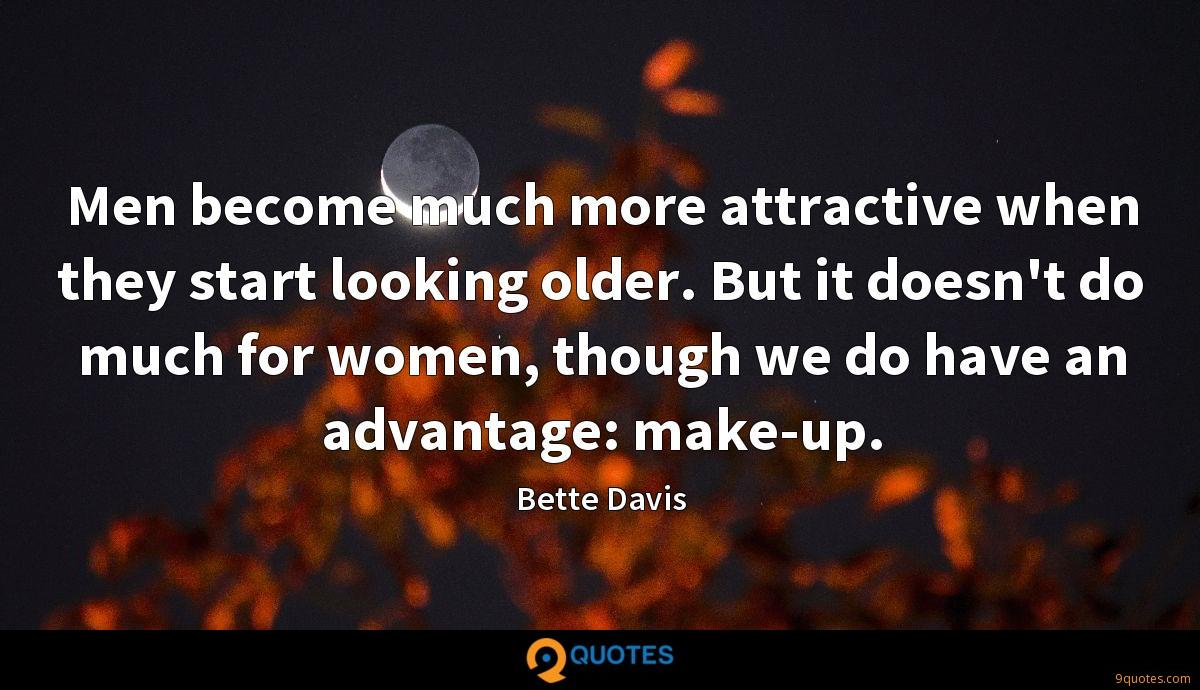 Men become much more attractive when they start looking older. But it doesn't do much for women, though we do have an advantage: make-up.
