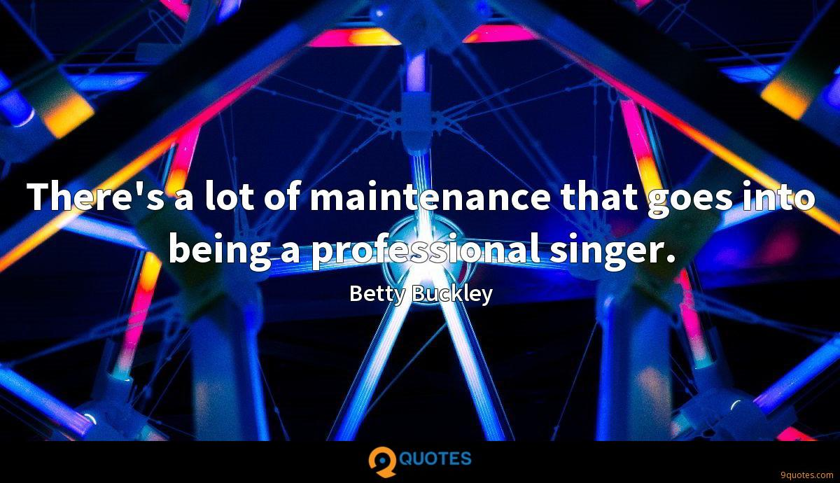 There's a lot of maintenance that goes into being a professional singer.