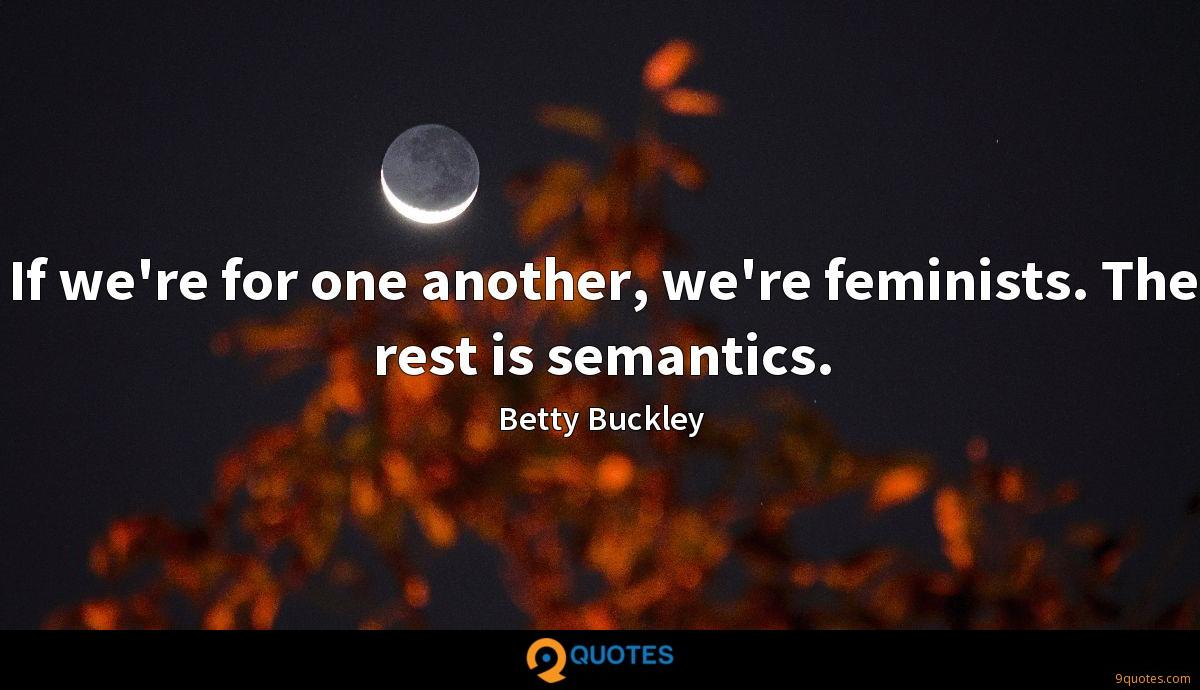 If we're for one another, we're feminists. The rest is semantics.