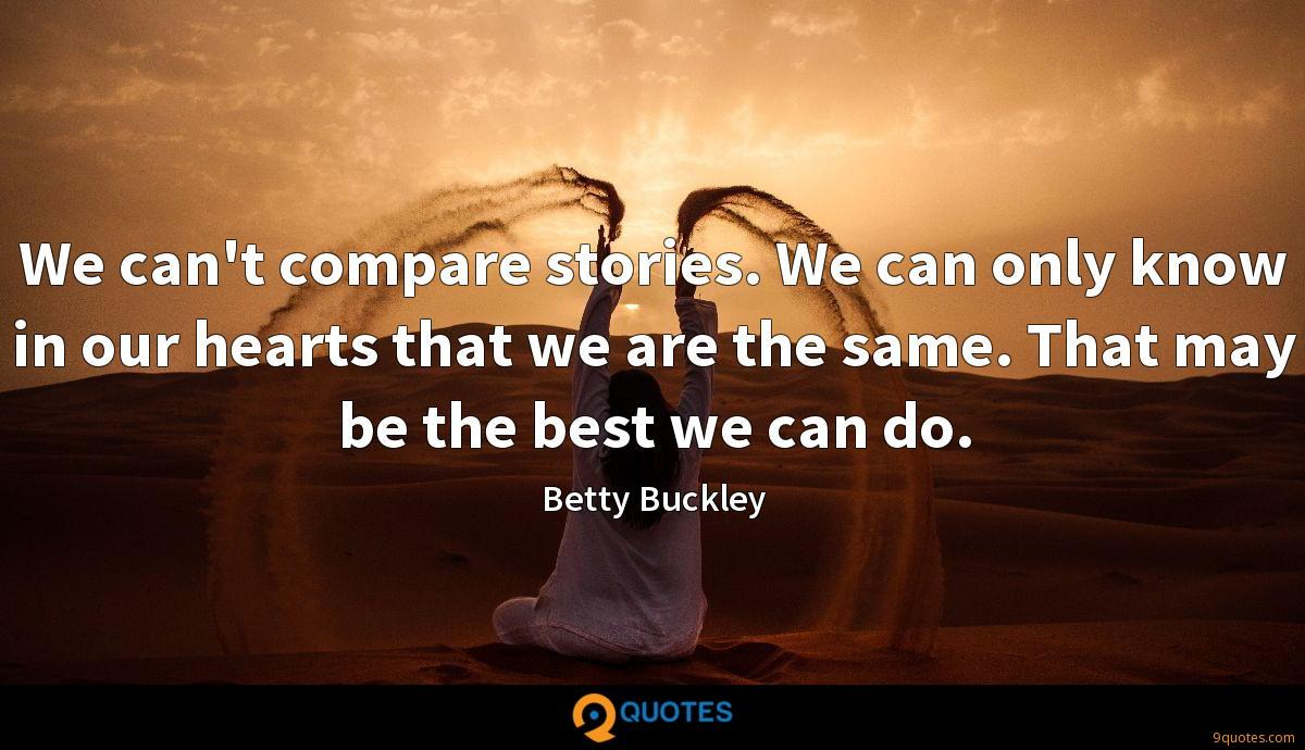 We can't compare stories. We can only know in our hearts that we are the same. That may be the best we can do.