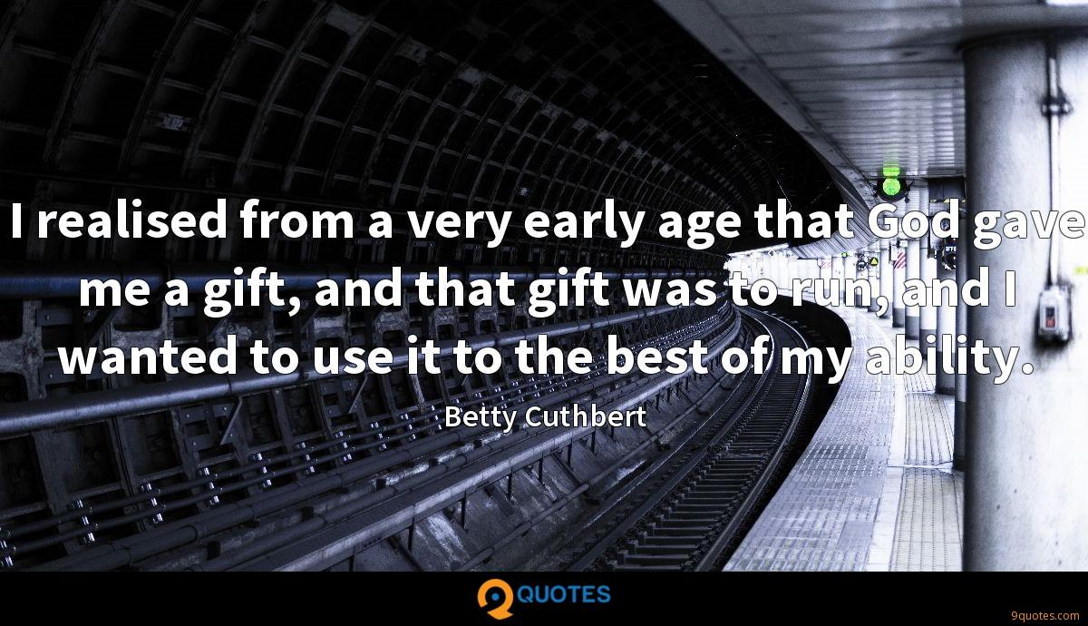 I realised from a very early age that God gave me a gift, and that gift was to run, and I wanted to use it to the best of my ability.
