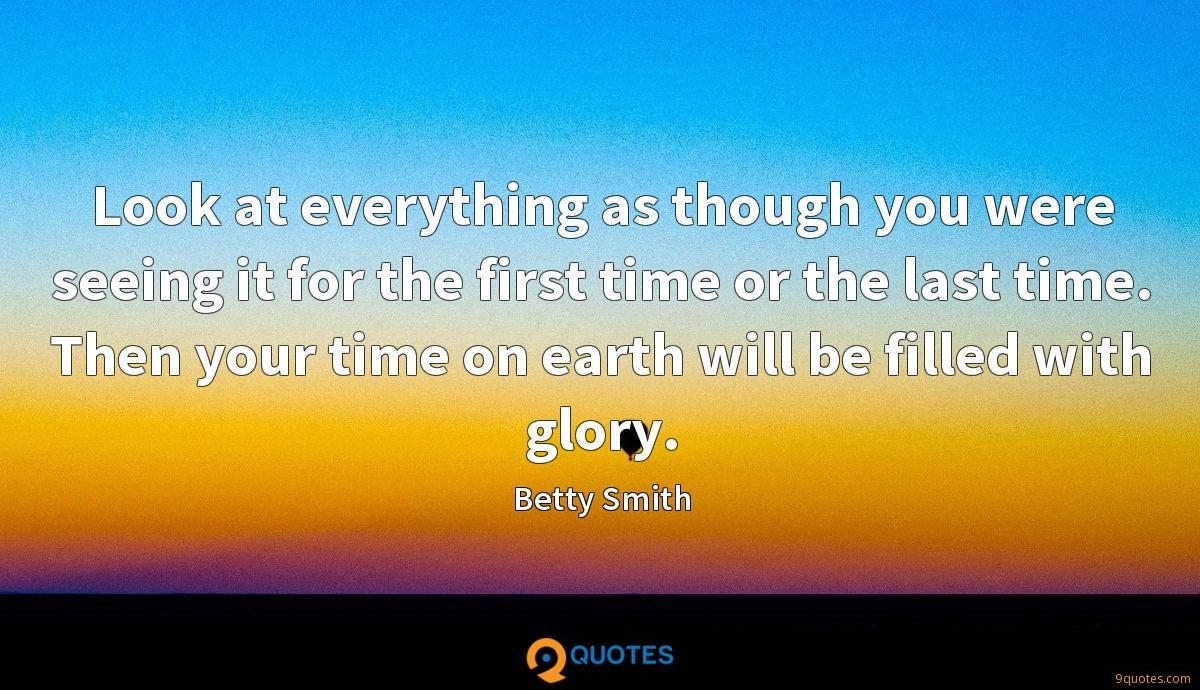 Look at everything as though you were seeing it for the first time or the last time. Then your time on earth will be filled with glory.