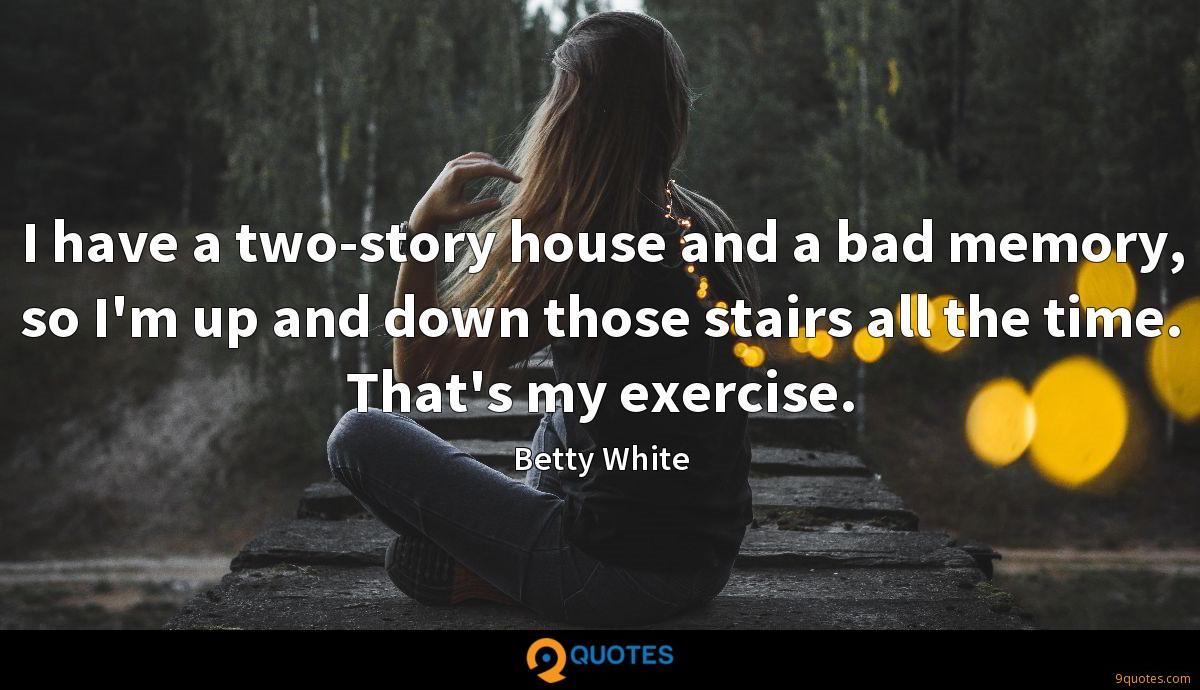 I have a two-story house and a bad memory, so I'm up and down those stairs all the time. That's my exercise.