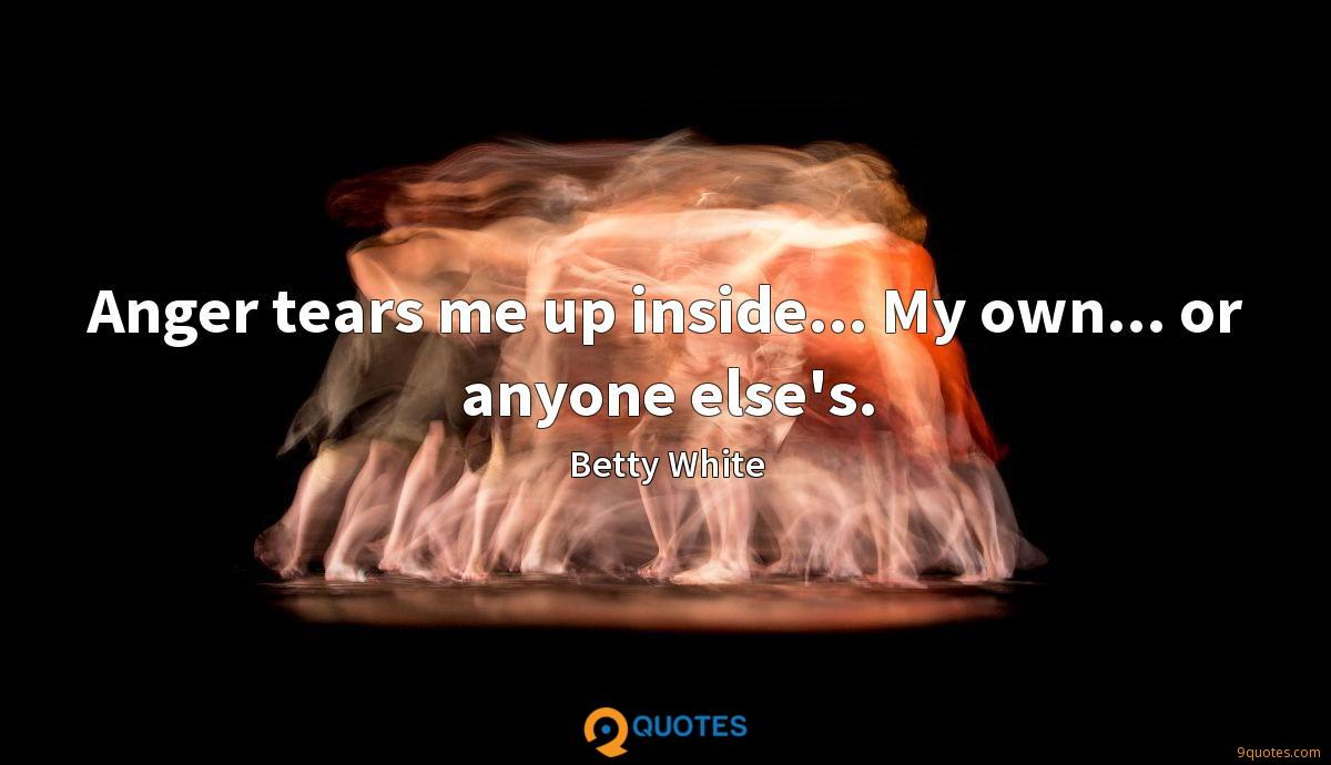 Anger tears me up inside... My own... or anyone else's.