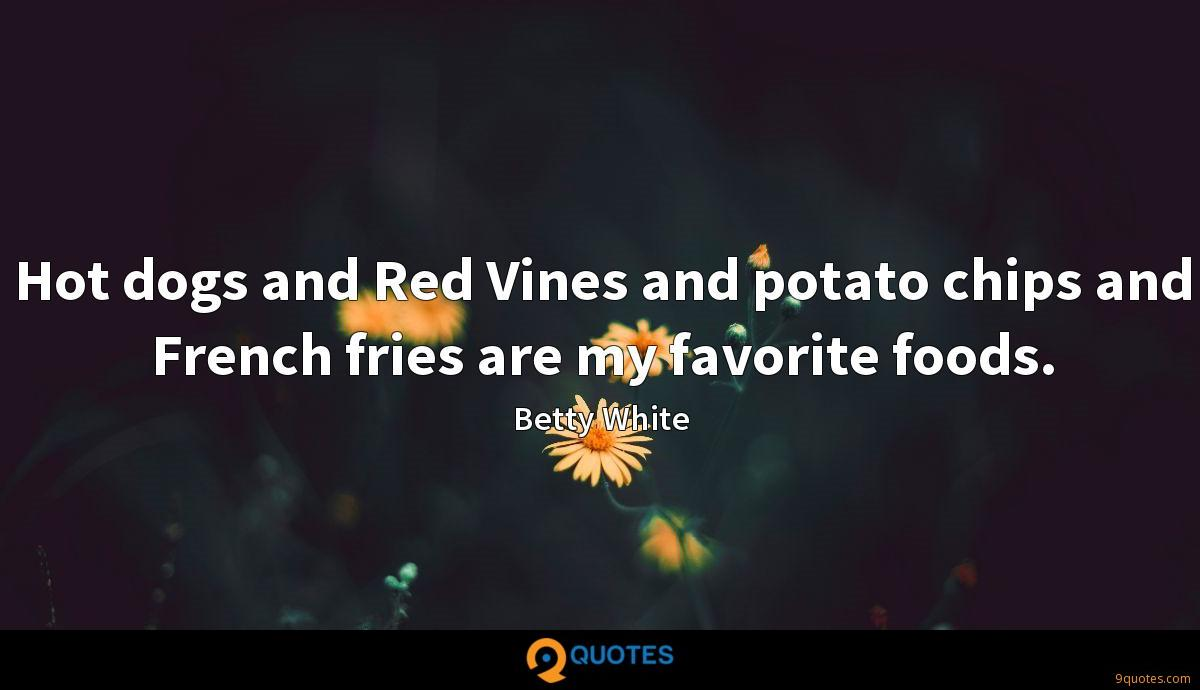 Hot dogs and Red Vines and potato chips and French fries are my favorite foods.