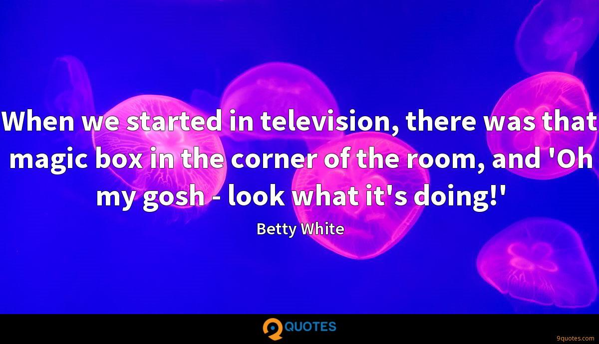 When we started in television, there was that magic box in the corner of the room, and 'Oh my gosh - look what it's doing!'