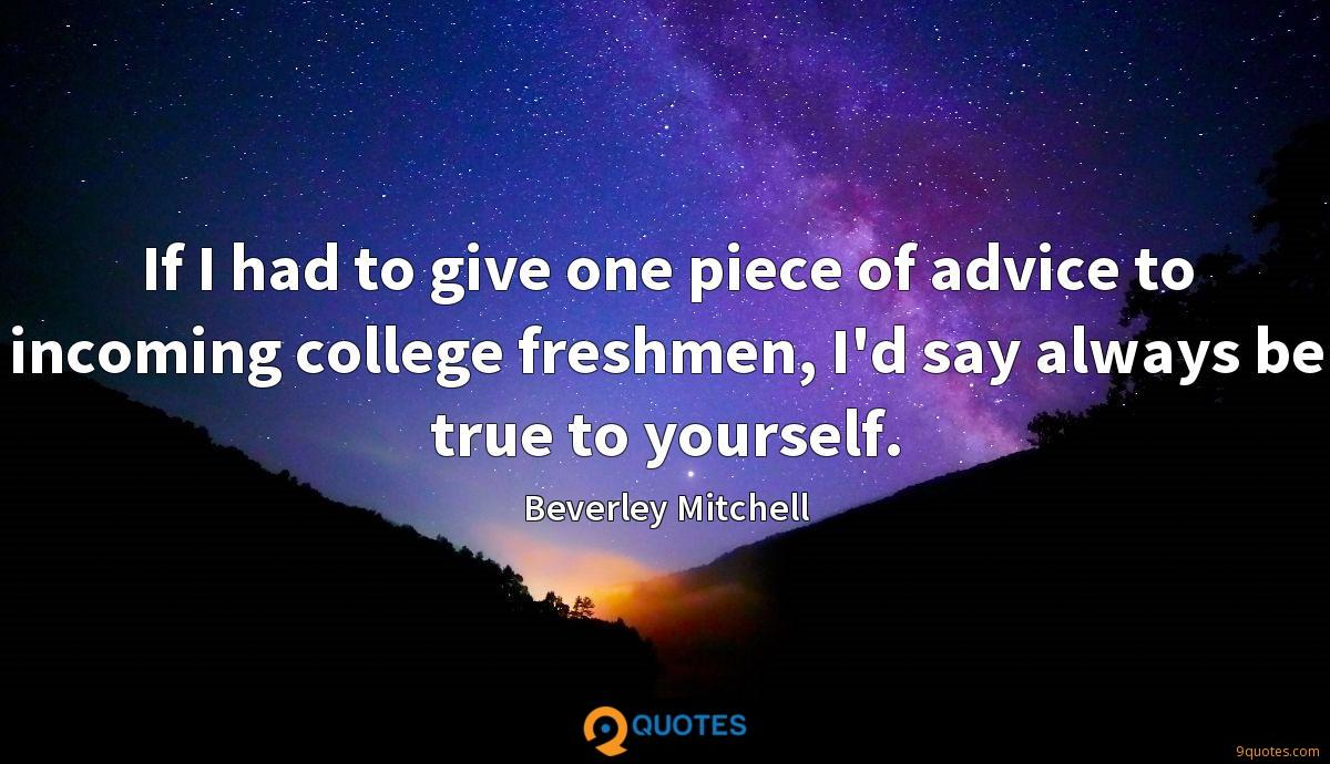 If I had to give one piece of advice to incoming college freshmen, I'd say always be true to yourself.