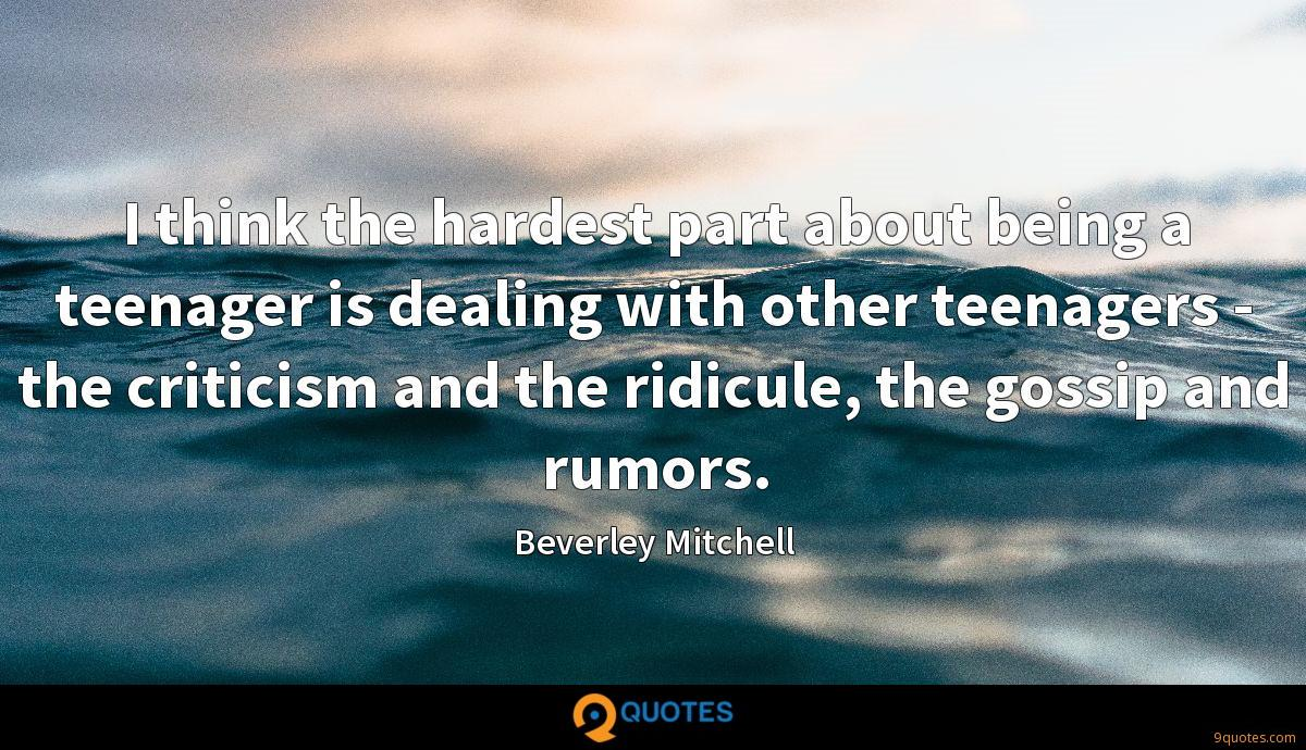 I think the hardest part about being a teenager is dealing with other teenagers - the criticism and the ridicule, the gossip and rumors.